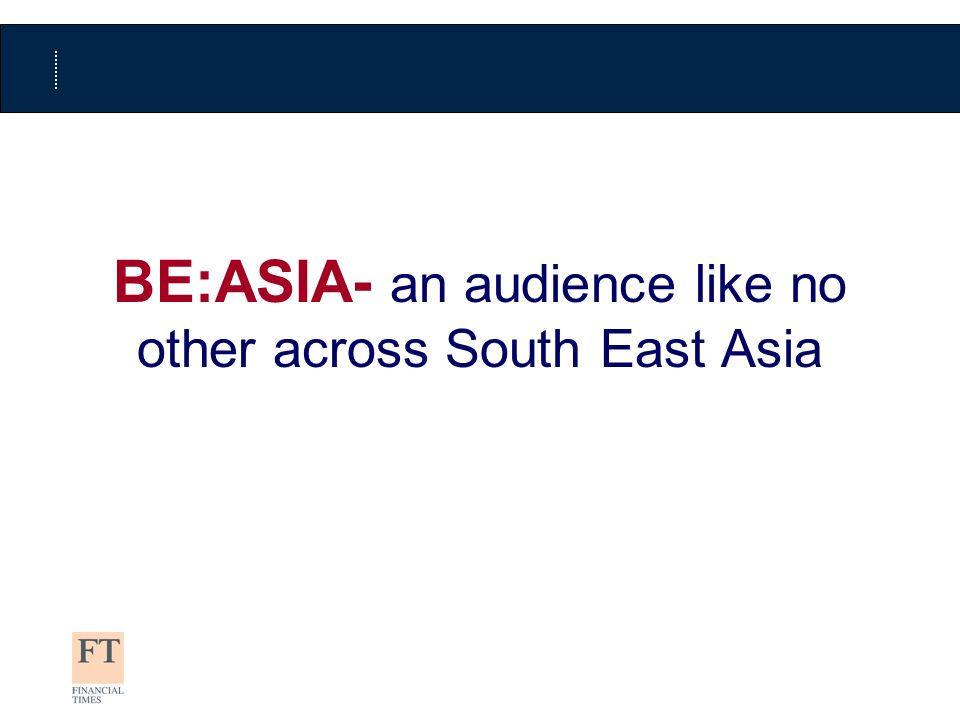 Base: All respondents (Sample:9,580 Universe 238,616) International dailies website coverage (AVERAGE DAILY AUDIENCE) % coverage of BE:ASIA 2009 audience FT.com coverage up 13% survey on survey