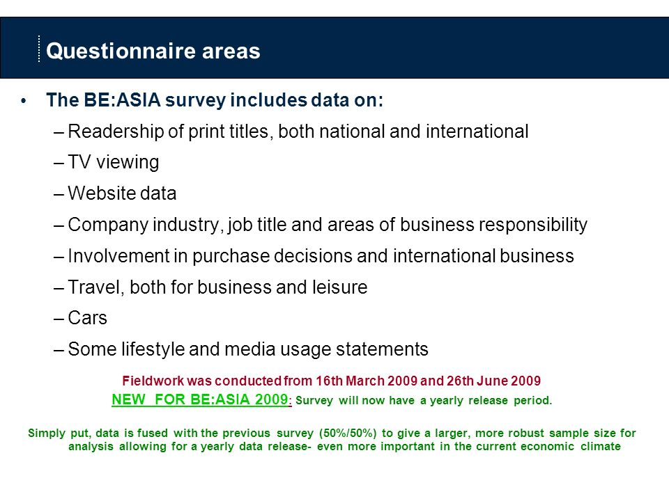 Questionnaire areas The BE:ASIA survey includes data on: –Readership of print titles, both national and international –TV viewing –Website data –Company industry, job title and areas of business responsibility –Involvement in purchase decisions and international business –Travel, both for business and leisure –Cars –Some lifestyle and media usage statements Fieldwork was conducted from 16th March 2009 and 26th June 2009 NEW FOR BE:ASIA 2009 : Survey will now have a yearly release period.