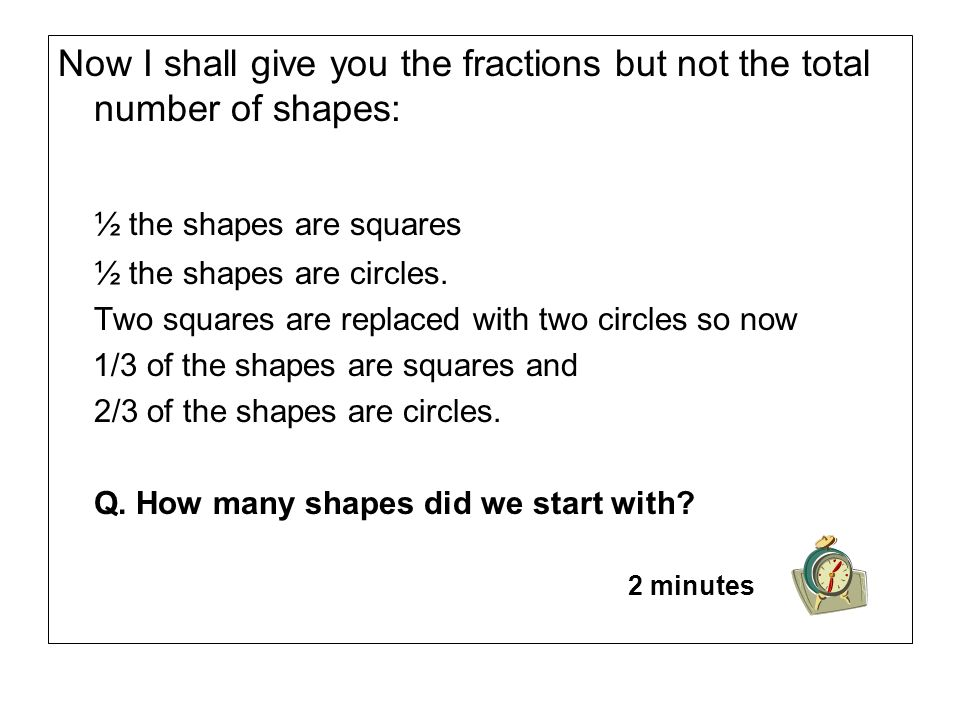 Now I shall give you the fractions but not the total number of shapes: ½ the shapes are squares ½ the shapes are circles.