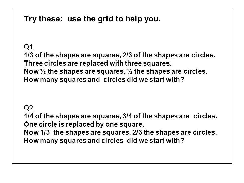 Try these: use the grid to help you. Q1. 1/3 of the shapes are squares, 2/3 of the shapes are circles. Three circles are replaced with three squares.