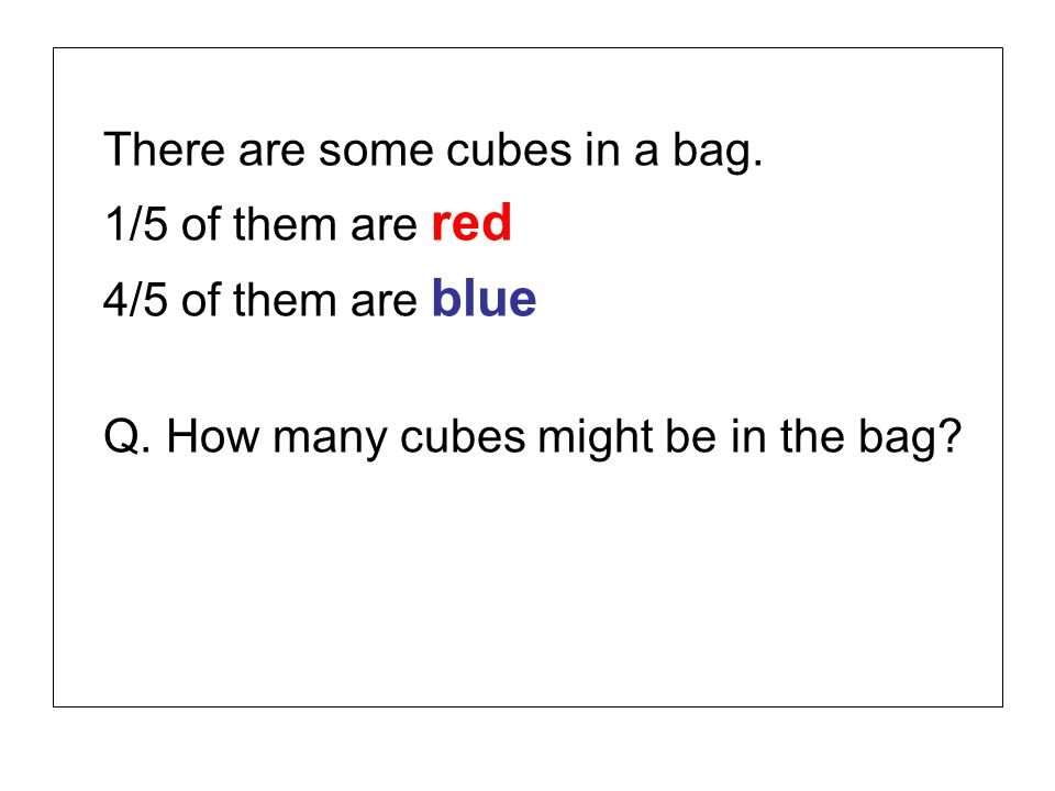 There are some cubes in a bag. 1/5 of them are red 4/5 of them are blue Q. How many cubes might be in the bag?