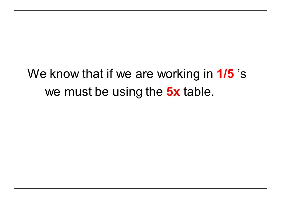 We know that if we are working in 1/5 s we must be using the 5x table.