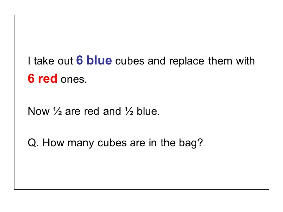 I take out 6 blue cubes and replace them with 6 red ones. Now ½ are red and ½ blue. Q. How many cubes are in the bag?