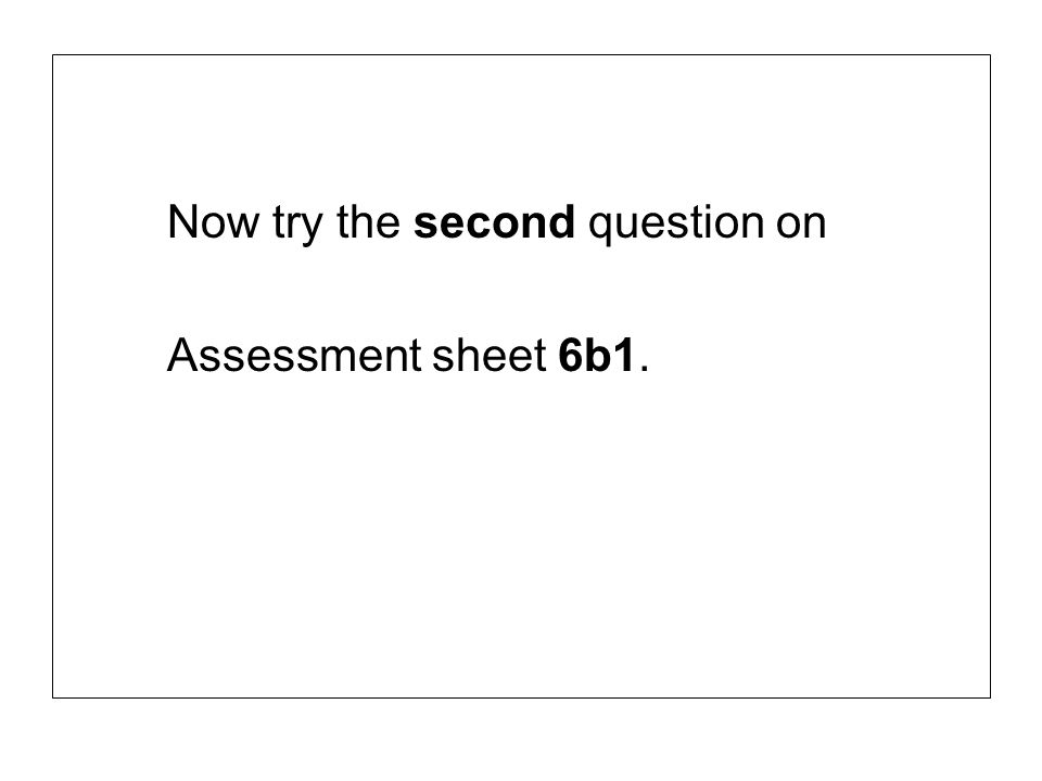 Now try the second question on Assessment sheet 6b1.