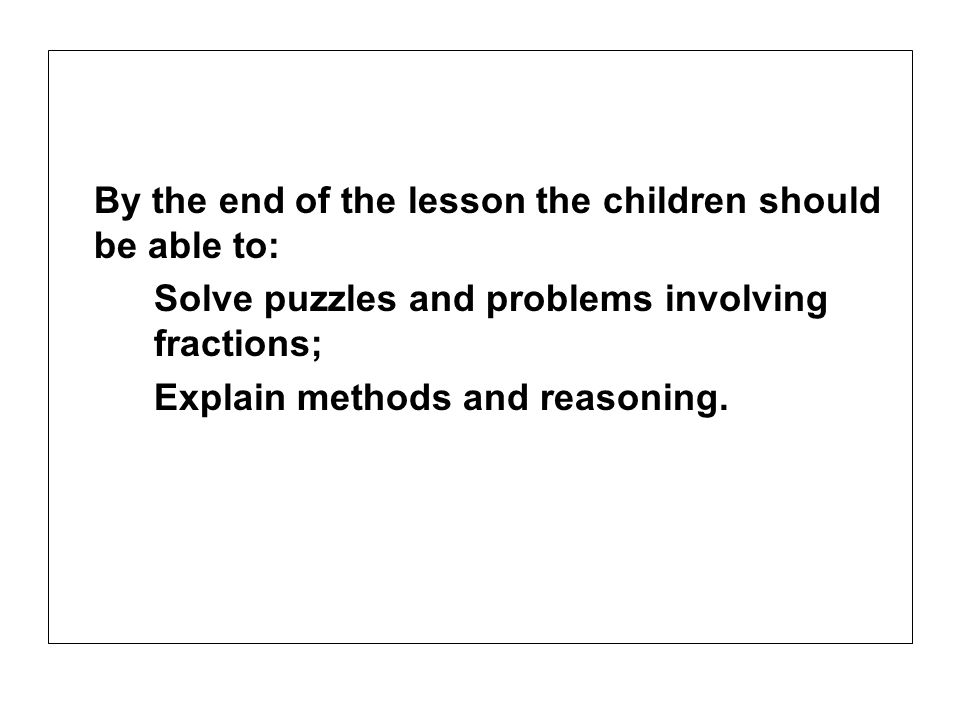 By the end of the lesson the children should be able to: Solve puzzles and problems involving fractions; Explain methods and reasoning.