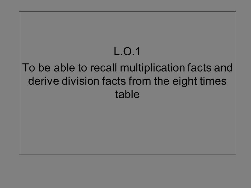 L.O.1 To be able to recall multiplication facts and derive division facts from the eight times table