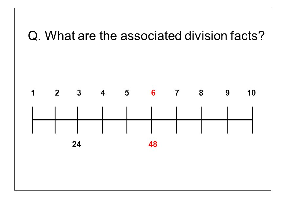 Q. What are the associated division facts? 1 2 3 4 5 6 7 8 9 10 24 48
