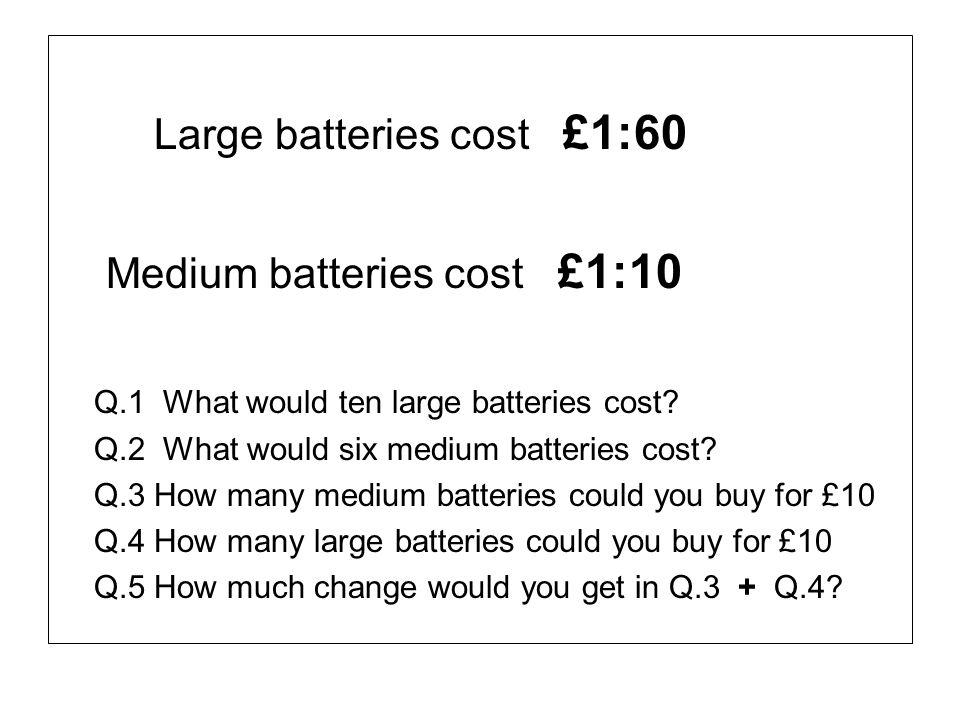 Large batteries cost £1:60 Medium batteries cost £1:10 Q.1 What would ten large batteries cost? Q.2 What would six medium batteries cost? Q.3 How many