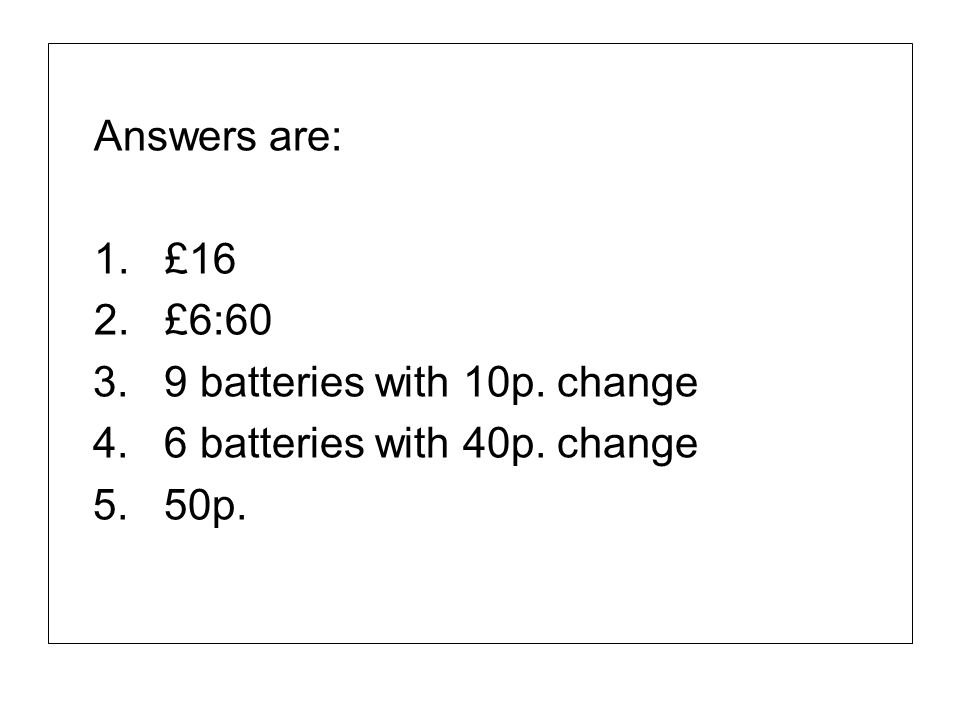 Answers are: 1. £16 2. £6:60 3. 9 batteries with 10p. change 4. 6 batteries with 40p. change 5. 50p.