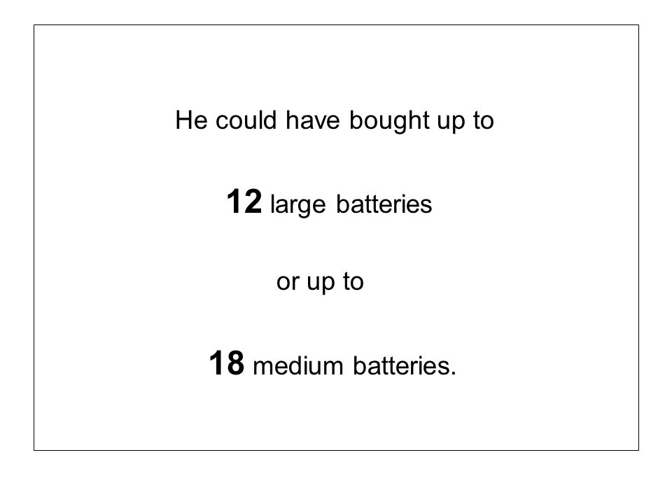 He could have bought up to 12 large batteries or up to 18 medium batteries.