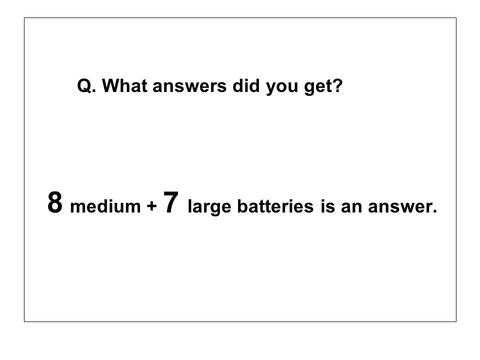 Q. What answers did you get? 8 medium + 7 large batteries is an answer.