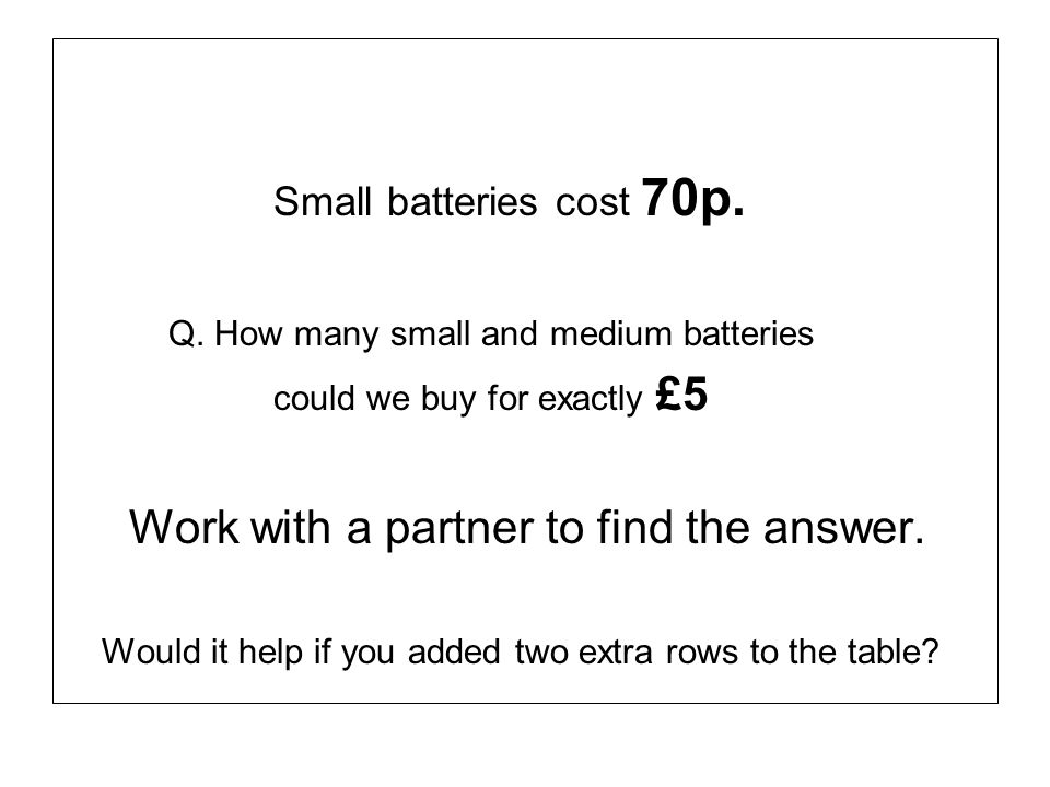Small batteries cost 70p. Q. How many small and medium batteries could we buy for exactly £5 Work with a partner to find the answer. Would it help if