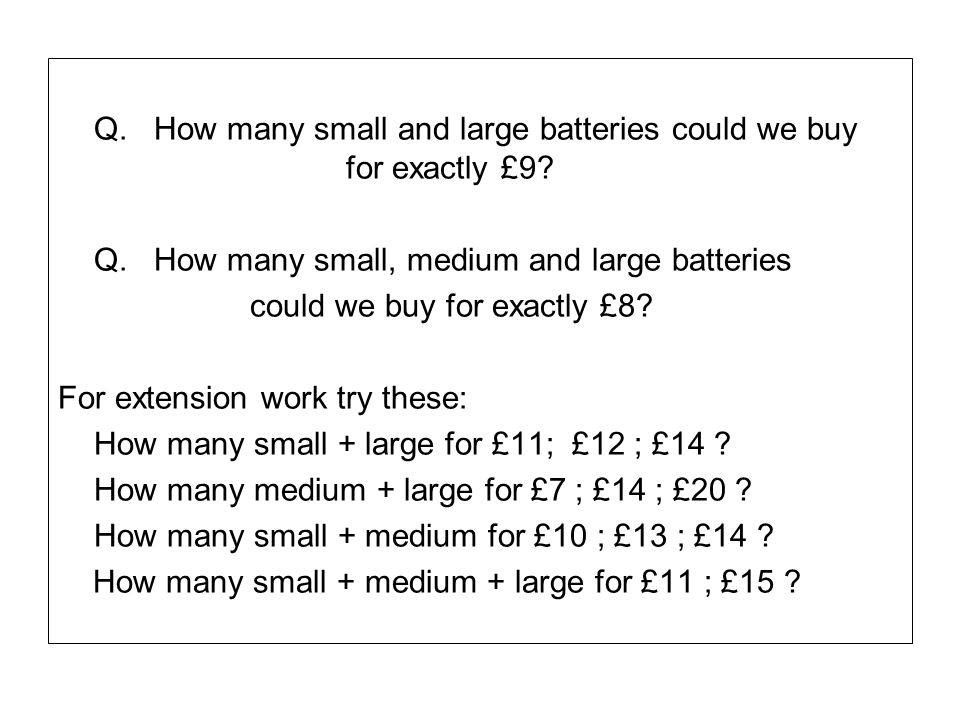Q.How many small and large batteries could we buy for exactly £9? Q.How many small, medium and large batteries could we buy for exactly £8? For extens