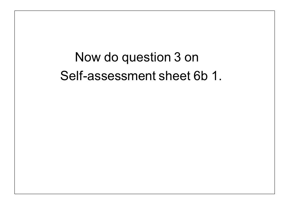 Now do question 3 on Self-assessment sheet 6b 1.