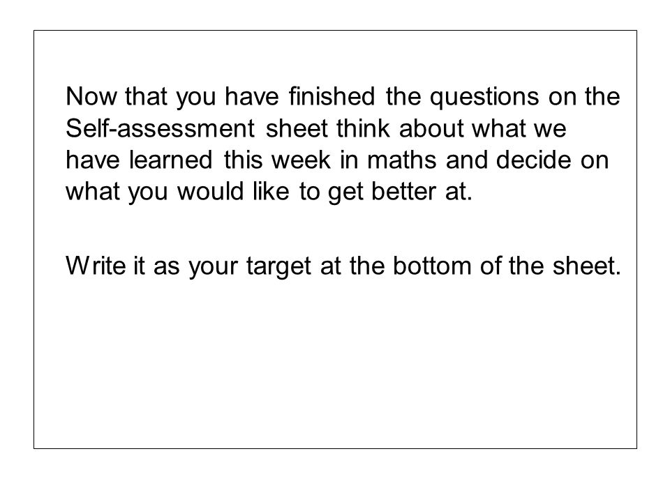 Now that you have finished the questions on the Self-assessment sheet think about what we have learned this week in maths and decide on what you would like to get better at.