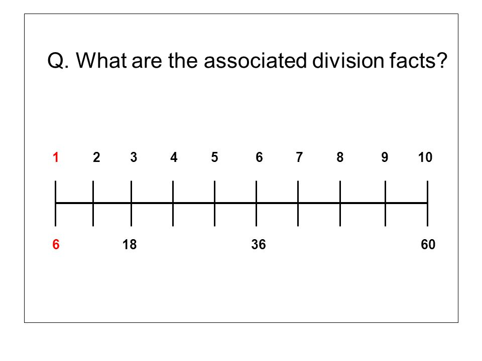 Q. What are the associated division facts? 1 2 3 4 5 6 7 8 9 10 6 18 36 60