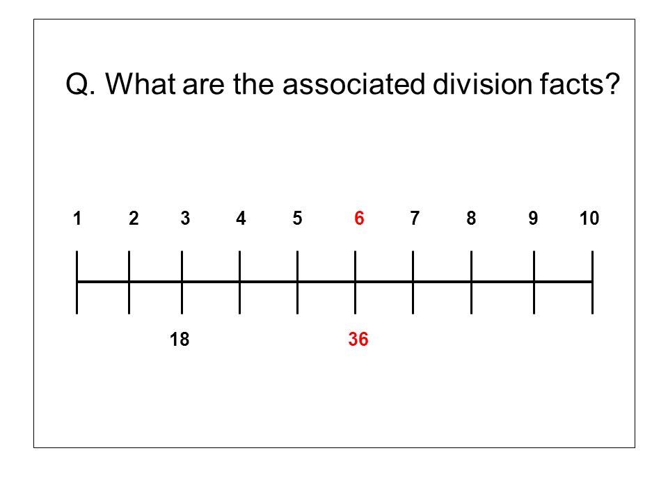 Q. What are the associated division facts? 1 2 3 4 5 6 7 8 9 10 18 36