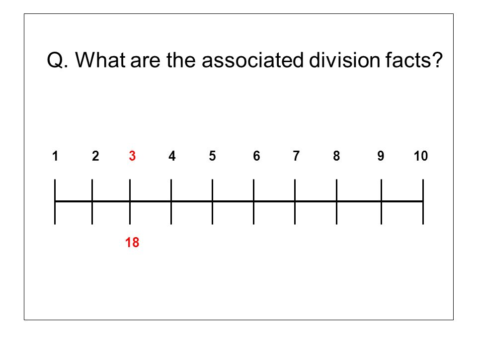 Q. What are the associated division facts? 1 2 3 4 5 6 7 8 9 10 18