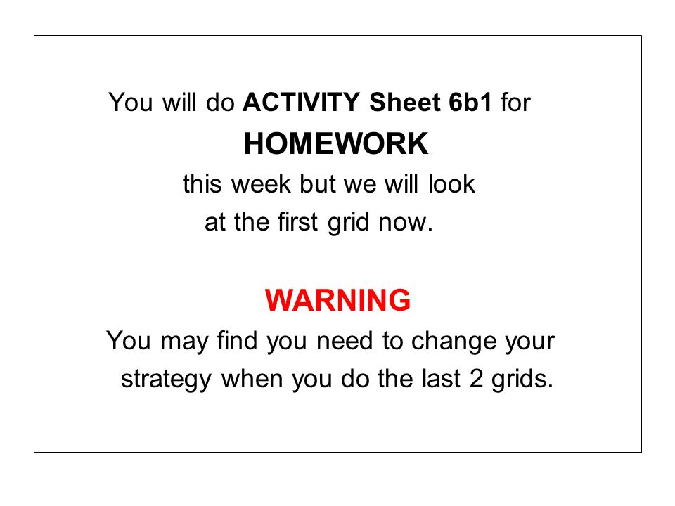 You will do ACTIVITY Sheet 6b1 for HOMEWORK this week but we will look at the first grid now. WARNING You may find you need to change your strategy wh