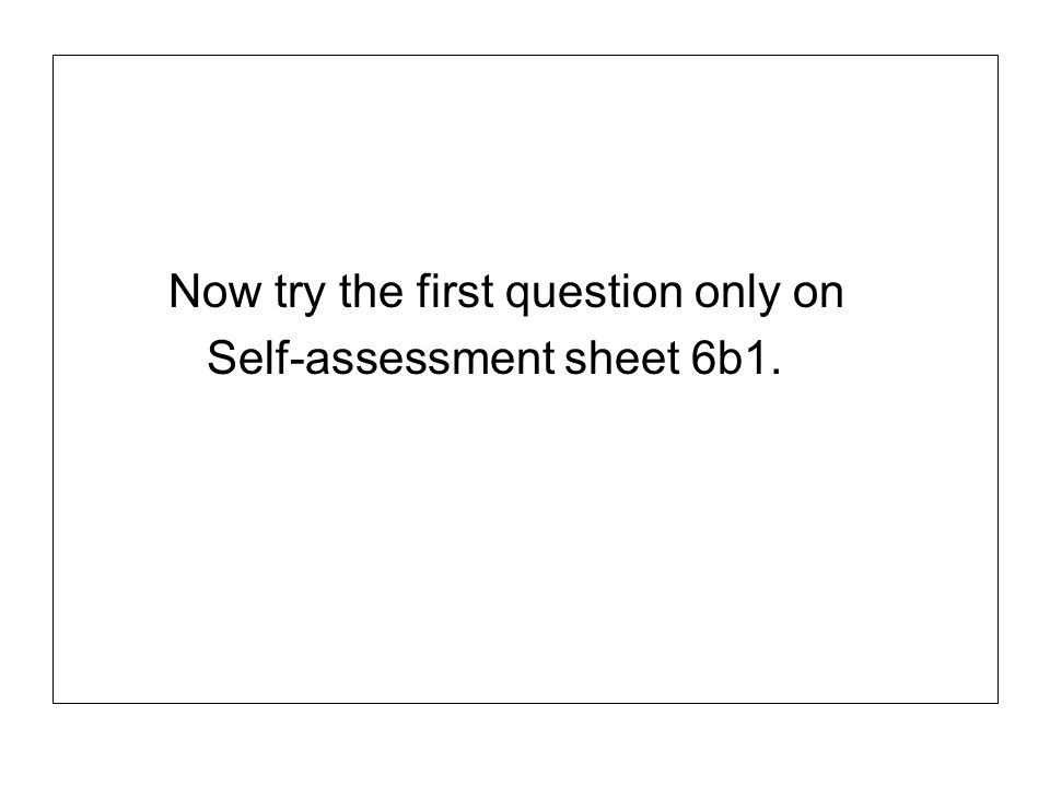Now try the first question only on Self-assessment sheet 6b1.