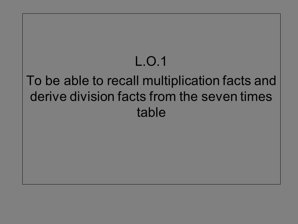 L.O.1 To be able to recall multiplication facts and derive division facts from the seven times table