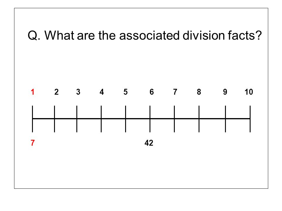 Q. What are the associated division facts? 1 2 3 4 5 6 7 8 9 10 7 42