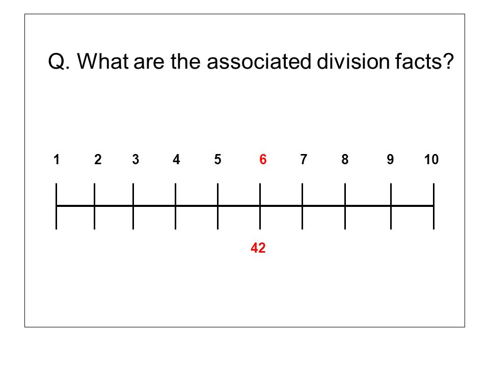 Q. What are the associated division facts? 1 2 3 4 5 6 7 8 9 10 42