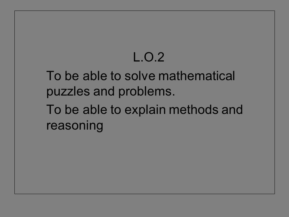 L.O.2 To be able to solve mathematical puzzles and problems. To be able to explain methods and reasoning