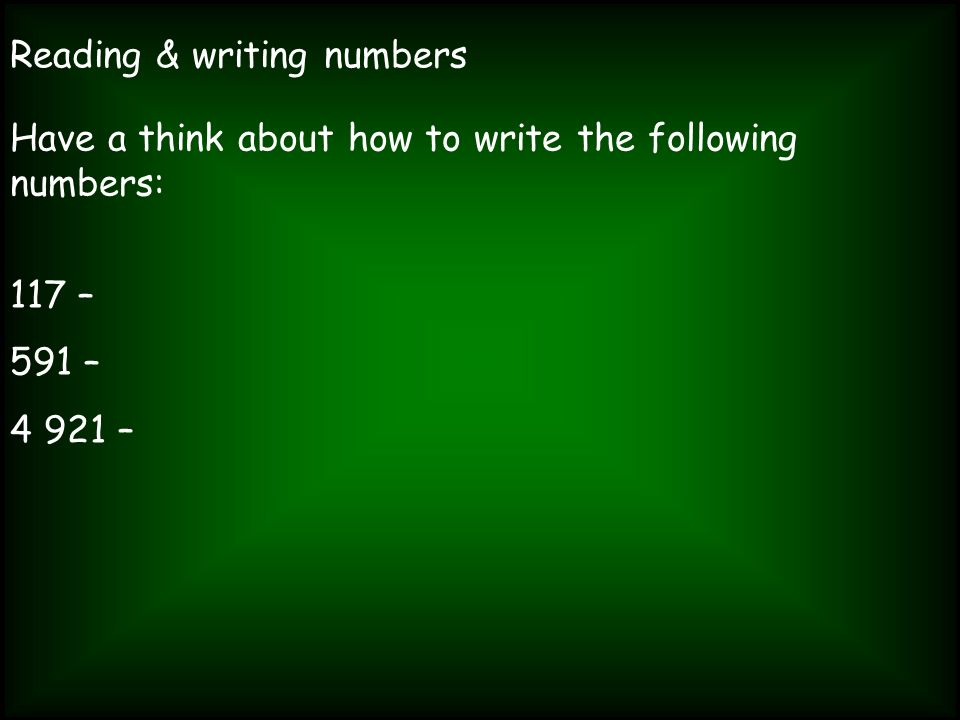 Reading & writing numbers Have a think about how to write the following numbers: 117 – 591 – 4 921 –