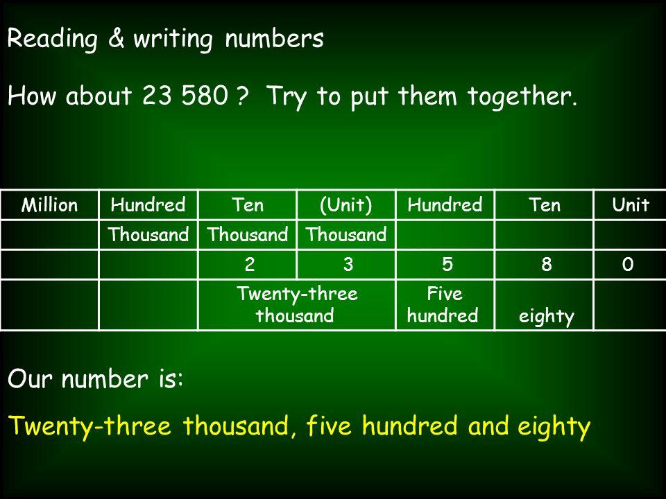 Reading & writing numbers How about 23 580 ? Try to put them together. MillionHundredTen(Unit)HundredTenUnit Thousand 2 3 5 80 Twenty-three thousand F