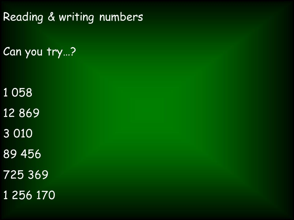 Reading & writing numbers Can you try…? 1 058 12 869 3 010 89 456 725 369 1 256 170