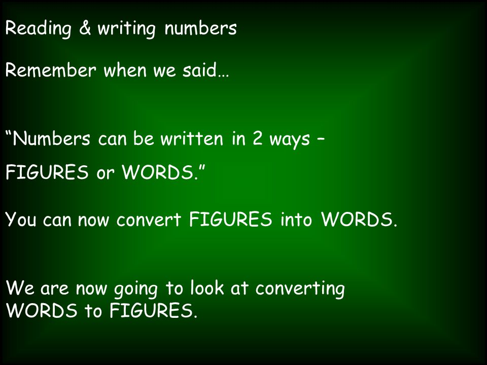 Reading & writing numbers Remember when we said… Numbers can be written in 2 ways – FIGURES or WORDS. You can now convert FIGURES into WORDS. We are n
