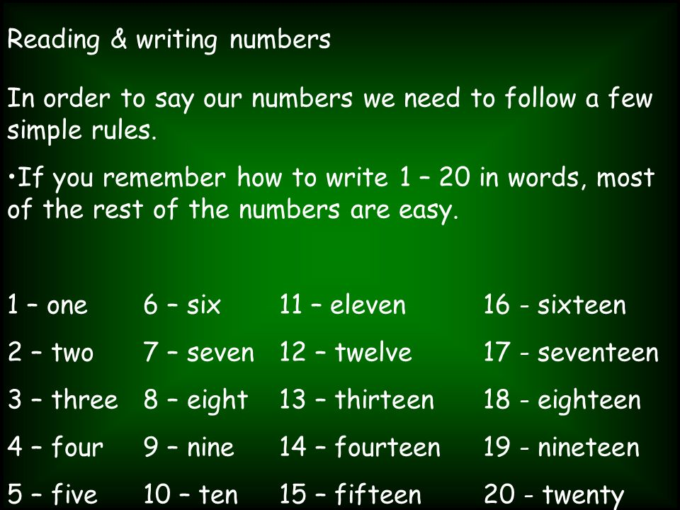 Reading & writing numbers In order to say our numbers we need to follow a few simple rules. If you remember how to write 1 – 20 in words, most of the