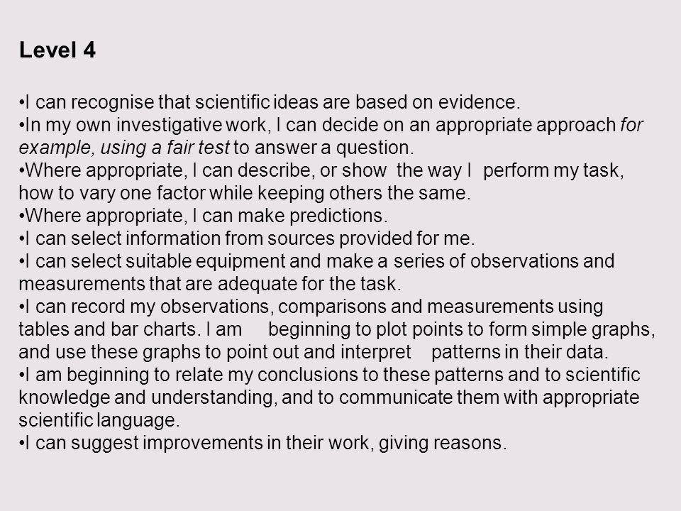 Level 4 I can recognise that scientific ideas are based on evidence. In my own investigative work, I can decide on an appropriate approach for example