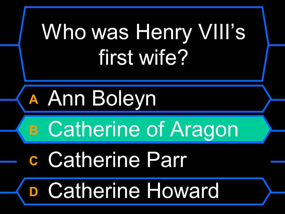 Who was Henry VIIIs first wife? A Ann Boleyn B Catherine of Aragon C Catherine Parr D Catherine Howard