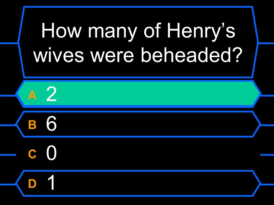 How many of Henrys wives were beheaded? A 2 B 6 C 0 D 1