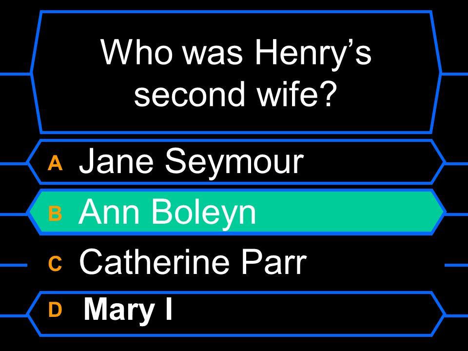 Who was Henrys second wife? A Jane Seymour B Ann Boleyn C Catherine Parr D Mary I