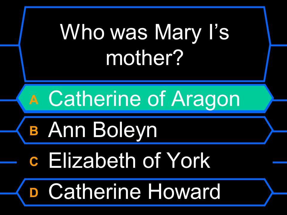 Who was Mary Is mother? A Catherine of Aragon B Ann Boleyn C Elizabeth of York D Catherine Howard