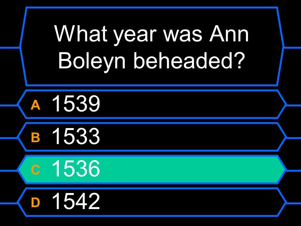 What year was Ann Boleyn beheaded? A 1539 B 1533 C 1536 D 1542