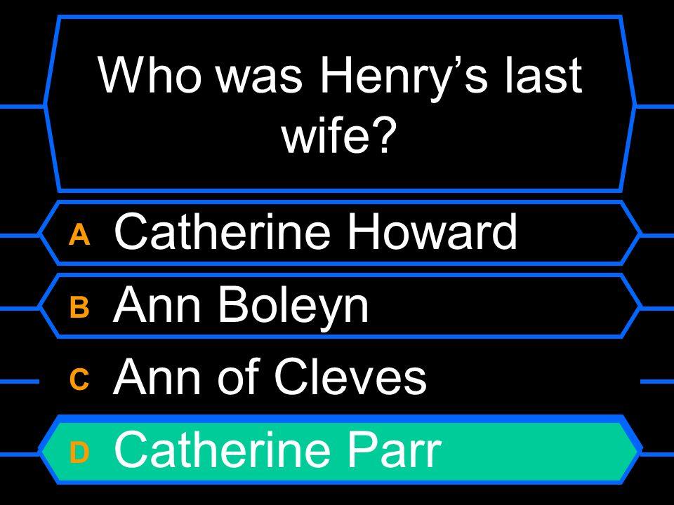 Who was Henrys last wife? A Catherine Howard B Ann Boleyn C Ann of Cleves D Catherine Parr