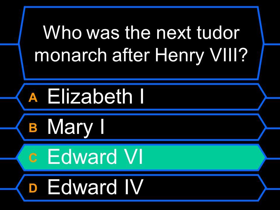 Who was the next tudor monarch after Henry VIII? A Elizabeth I B Mary I C Edward VI D Edward IV