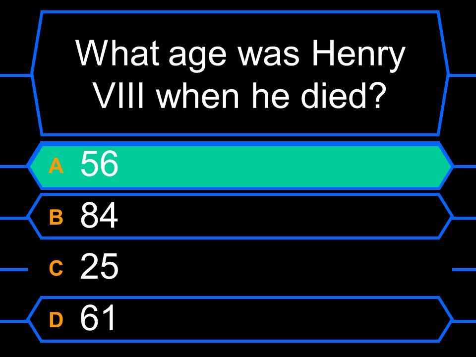 What age was Henry VIII when he died? A 56 B 84 C 25 D 61