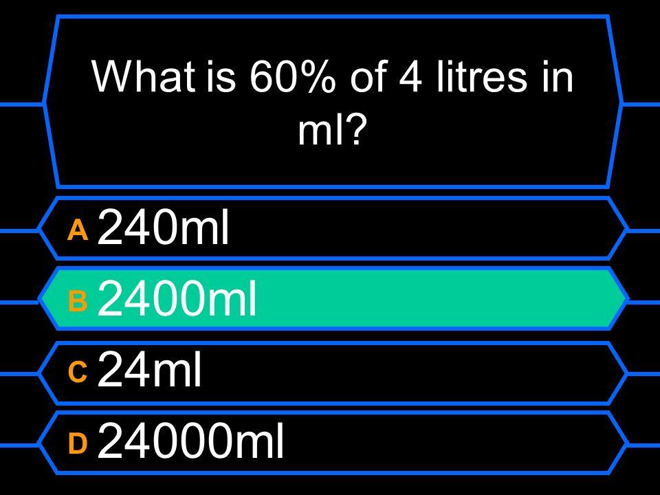 What is 60% of 4 litres in ml? A 240ml B 2400ml C 24ml D 24000ml