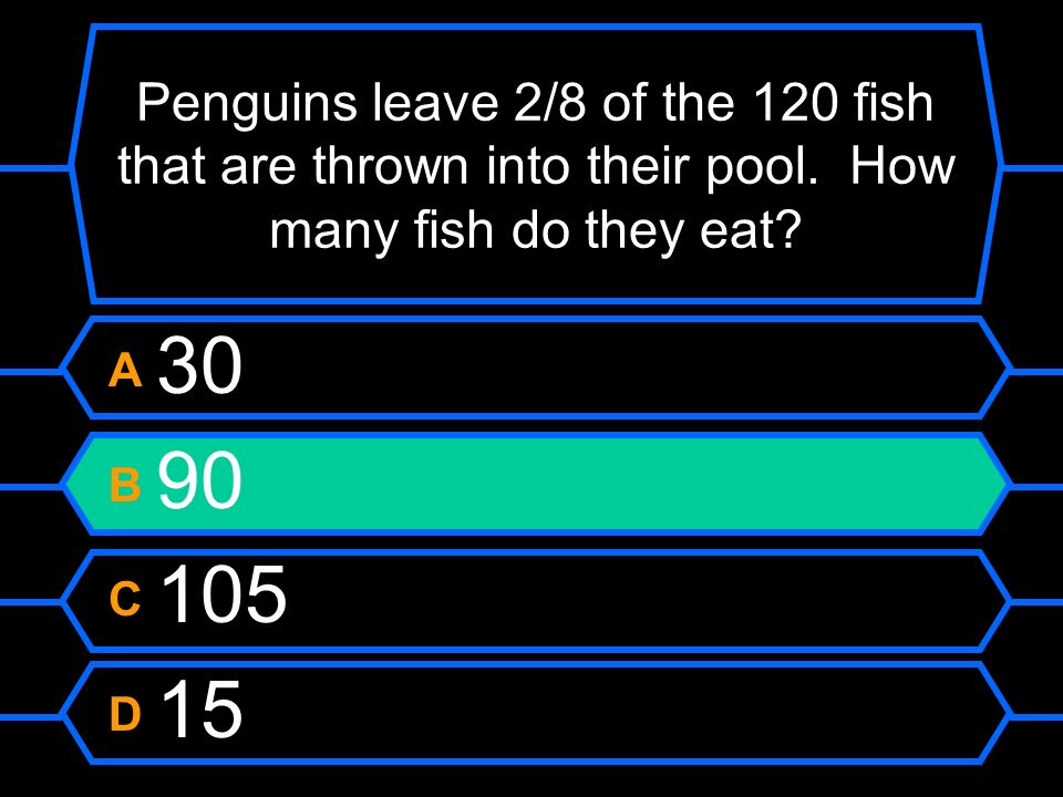 Penguins leave 2/8 of the 120 fish that are thrown into their pool. How many fish do they eat? A 30 B 90 C 105 D 15
