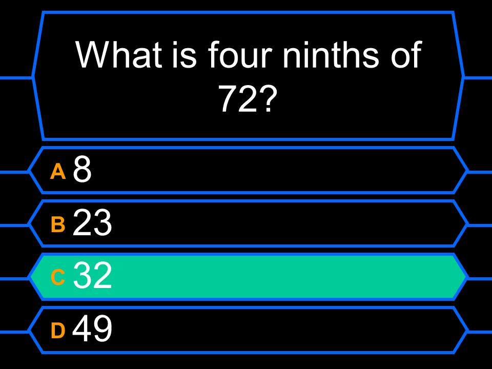 What is four ninths of 72? A 8 B 23 C 32 D 49
