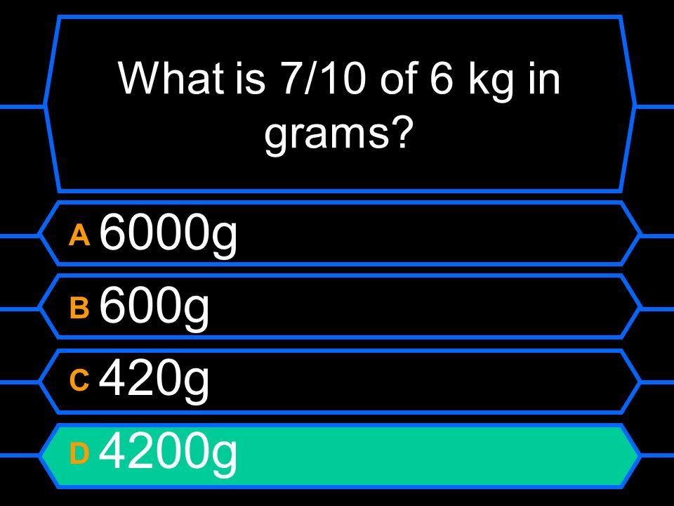 What is 7/10 of 6 kg in grams? A 6000g B 600g C 420g D 4200g