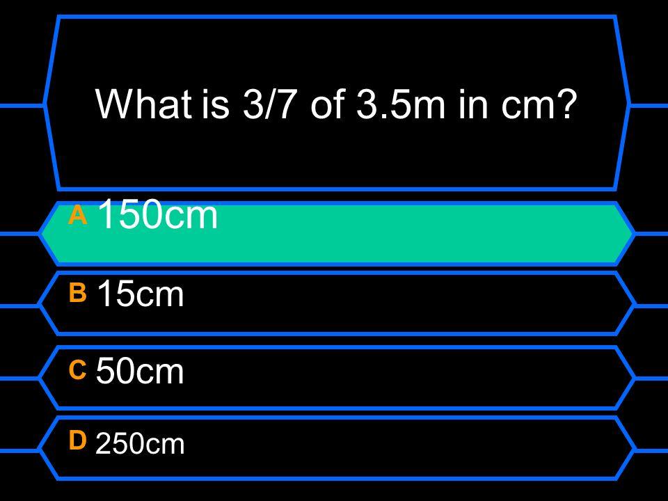 What is 3/7 of 3.5m in cm? A 150cm B 15cm C 50cm D 250cm