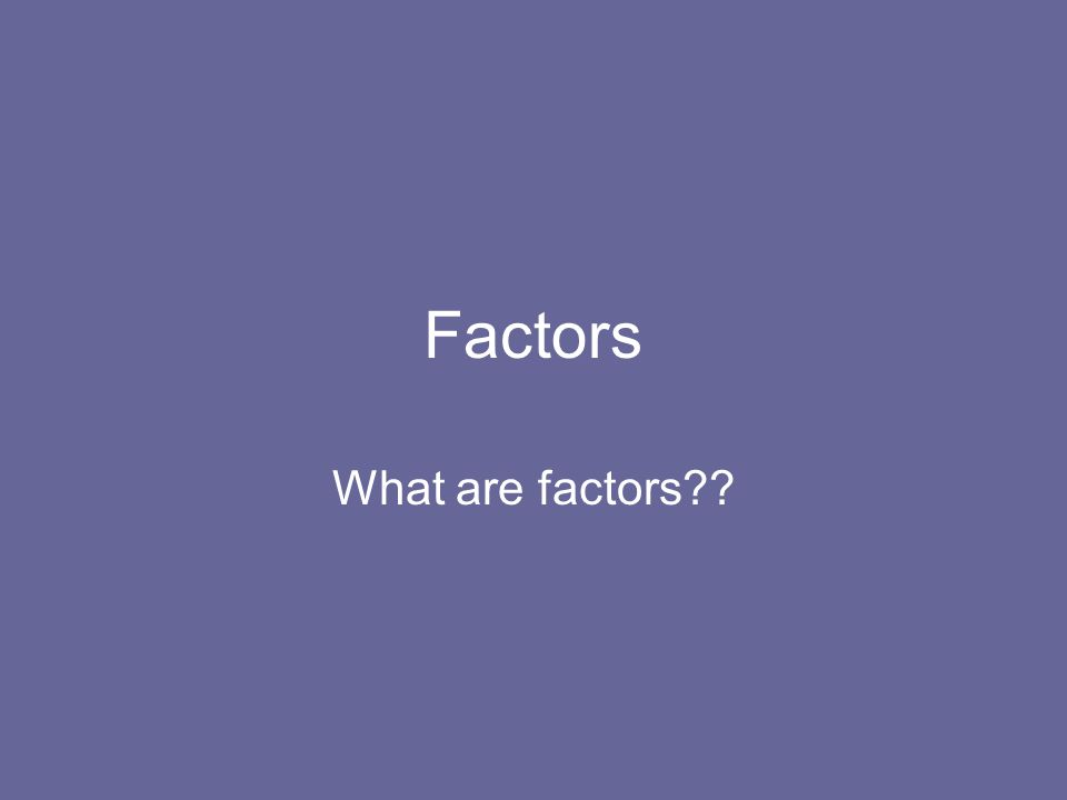 Factors What are factors