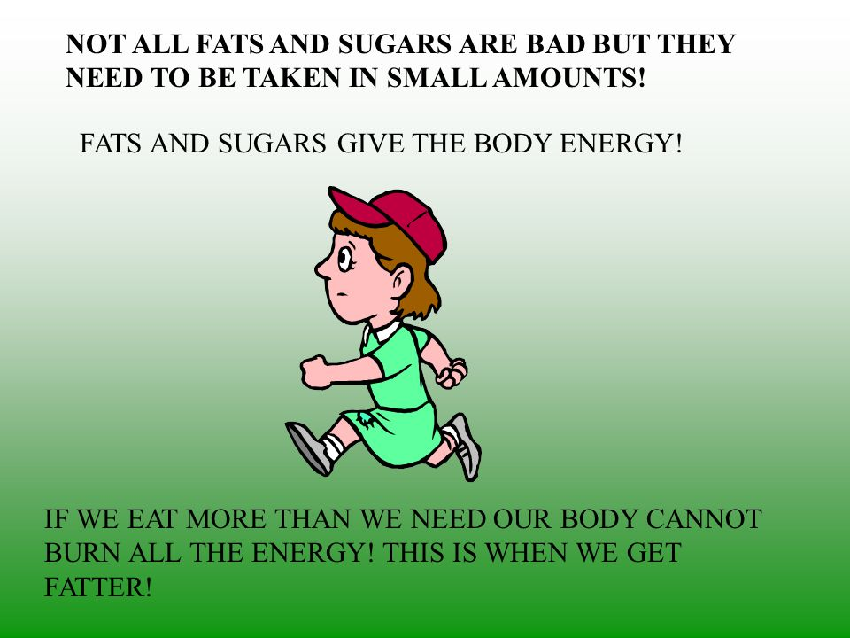 NOT ALL FATS AND SUGARS ARE BAD BUT THEY NEED TO BE TAKEN IN SMALL AMOUNTS! FATS AND SUGARS GIVE THE BODY ENERGY! IF WE EAT MORE THAN WE NEED OUR BODY