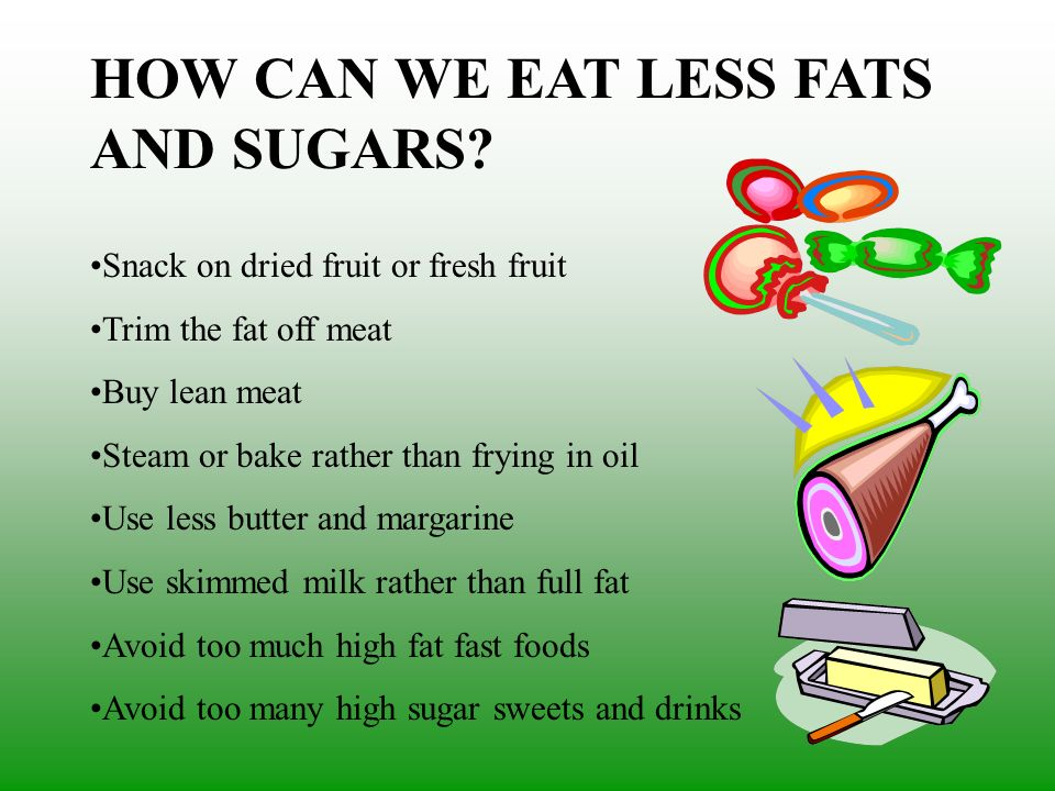 HOW CAN WE EAT LESS FATS AND SUGARS? Snack on dried fruit or fresh fruit Trim the fat off meat Buy lean meat Steam or bake rather than frying in oil U